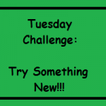 Tuesday Challenge – Try Something New!