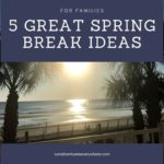 5 GREAT Spring Break Ideas for Families